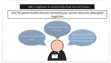 Suggestion: Ask a neighbour to occasionally drop into the house. Question Prompt: Click the speech bubble that best represents your opinion about the above given suggestion. Options: 1) This has to be done right away, 2) Will take a look at this one later 3) Why should someone drop into my house when I'm away holidaying.